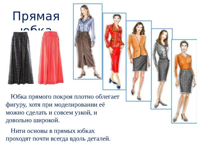 Прямая юбка  Юбка прямого покроя плотно облегает фигуру, хотя при моделировании её можно сделать и совсем узкой, и довольно широкой.  Нити основы в прямых юбках проходят почти всегда вдоль деталей.