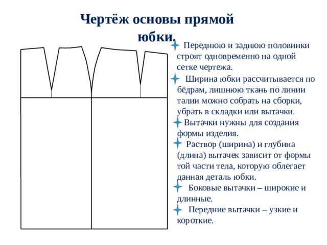 Чертёж основы прямой юбки.  Переднюю и заднюю половинки  строят одновременно на одной  сетке чертежа.  Ширина юбки рассчитывается по бёдрам, лишнюю ткань по линии талии можно собрать на сборки, убрать в складки или вытачки.   Вытачки нужны для создания формы изделия.  Раствор (ширина) и глубина (длина) вытачек зависит от формы той части тела, которую облегает данная деталь юбки.  Боковые вытачки – широкие и длинные.  Передние вытачки – узкие и короткие.