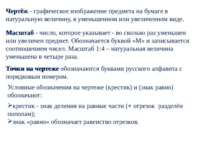 Чертёж - графическое изображение предмета на бумаге в натуральную величину, в уменьшенном или увеличенном виде. Чертёж Масштаб - число, которое указывает - во сколько раз уменьшен или увеличен предмет. Обозначается буквой «М» и записывается соотношением чисел.  Масштаб 1:4 – натуральная величина уменьшена в четыре раза. Масштаб  Точки на чертеже обозначаются буквами русского алфавита с Точки на чертеже порядковым номером. Условные обозначения на чертеже (крестик) и (знак равно) обозначают: крестик - знак деления на равные части ( + отрезок разделён пополам);