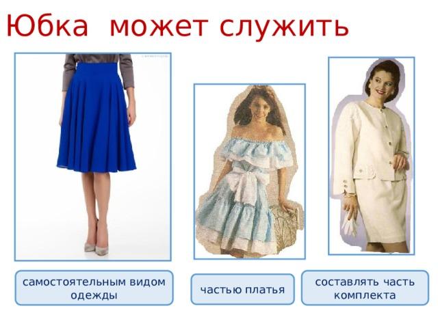 Юбка может служить   самостоятельным видом одежды составлять часть комплекта частью платья