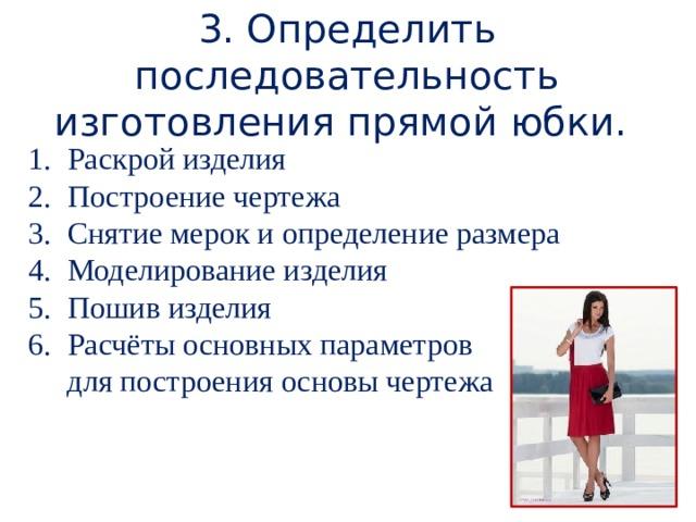 3. Определить последовательность изготовления прямой юбки. Раскрой изделия Построение чертежа Снятие мерок и определение размера Моделирование изделия Пошив изделия Расчёты основных параметров  для построения основы чертежа