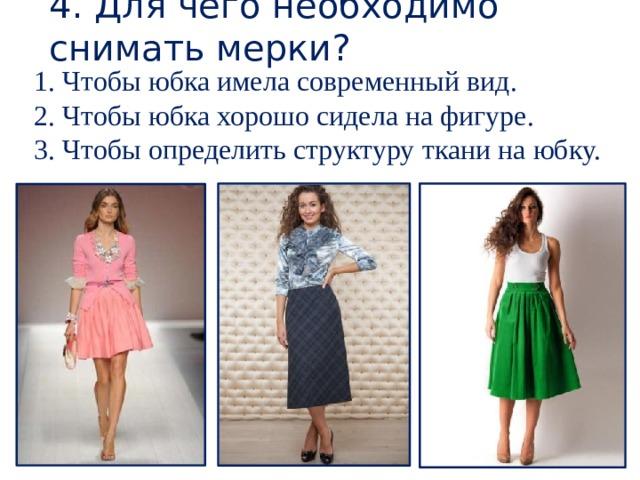 4. Для чего необходимо снимать мерки? 1. Чтобы юбка имела современный вид. 2. Чтобы юбка хорошо сидела на фигуре. 3. Чтобы определить структуру ткани на юбку.