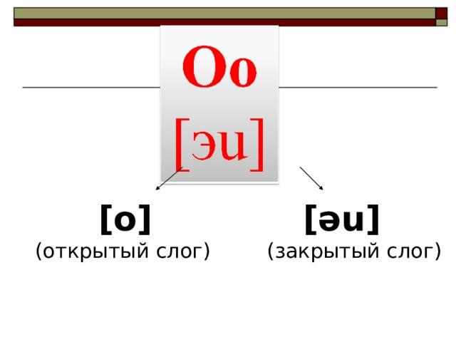 [o] (открытый слог)  [ əu ] (закрытый слог)