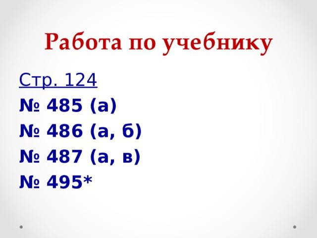 Работа по учебнику Стр. 124 № 485 (а) № 486 (а, б) № 487 (а, в) № 495*