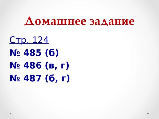 Домашнее задание Стр. 124 № 485 (б) № 486 (в, г) № 487 (б, г)