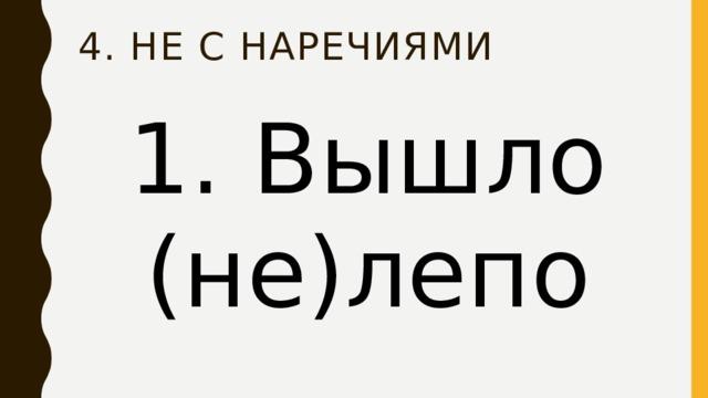 4. НЕ с наречиями 1. Вышло (не)лепо