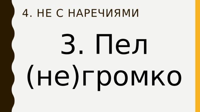 4. НЕ с наречиями 3. Пел (не)громко