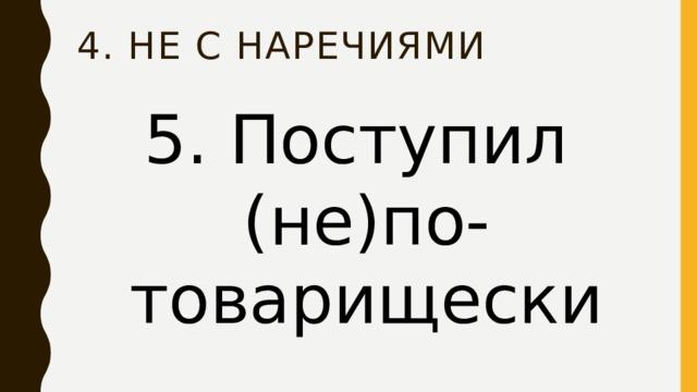 4. НЕ с наречиями 5. Поступил (не)по-товарищески