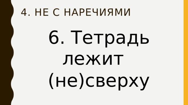 4. НЕ с наречиями 6. Тетрадь лежит (не)сверху