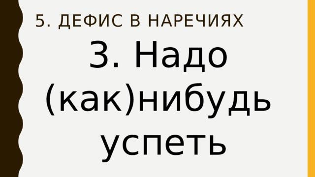 5. Дефис в наречиях 3. Надо (как)нибудь успеть