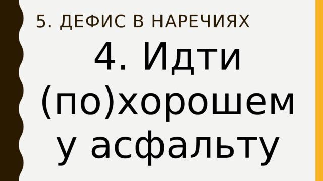 5. Дефис в наречиях 4. Идти (по)хорошему асфальту