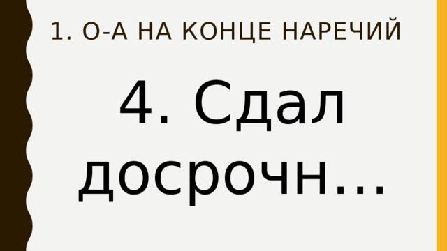 1. О-А на конце наречий 4. Сдал досрочн…