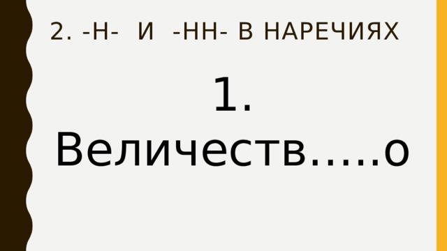 2. -Н- и -нн- в наречиях 1. Величеств…..о