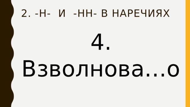 2. -Н- и -нн- в наречиях 4. Взволнова…о