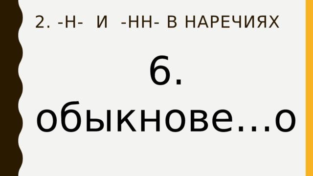 2. -Н- и -нн- в наречиях 6. обыкнове…о