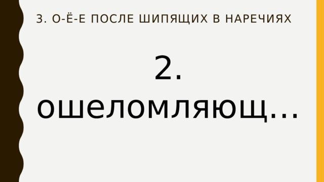 3. О-ё-е после шипящих в наречиях 2. ошеломляющ…