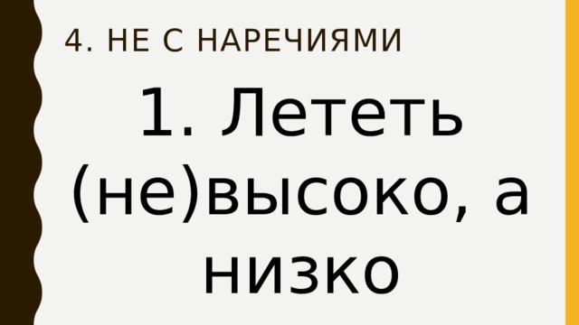 4. НЕ с наречиями 1. Лететь (не)высоко, а низко