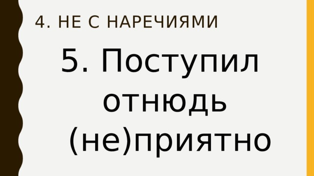 4. НЕ с наречиями 5. Поступил отнюдь  (не)приятно