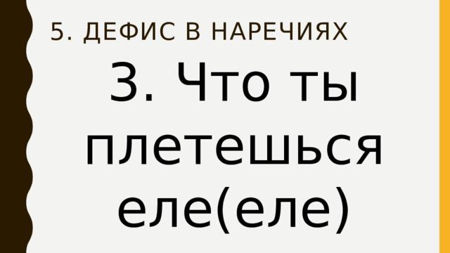 5. Дефис в наречиях 3. Что ты плетешься еле(еле)