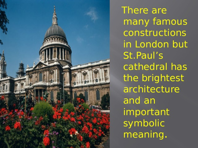 There are many famous constructions in London but St.Paul's cathedral has the brightest architecture and an important symbolic meaning .