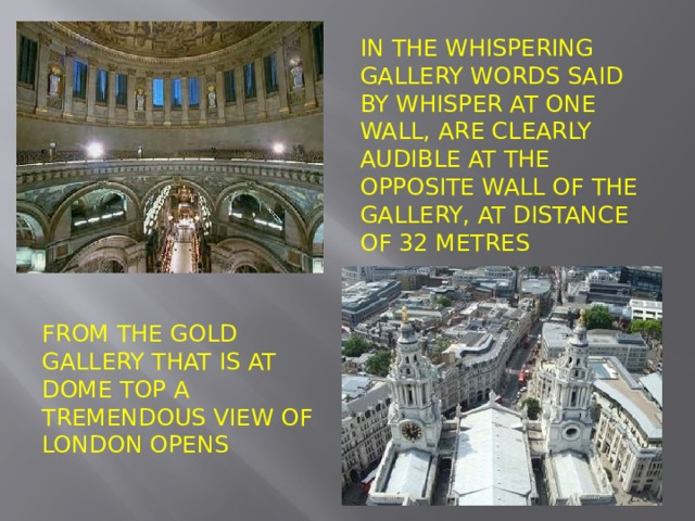 In the whispering Gallery words said by whisper at one wall, are clearly audible at the opposite wall of the gallery, at distance of 32 metres From the Gold gallery that is at dome top a tremendous view of London opens