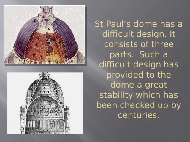 St.Paul's dome has a difficult design. It consists of three parts. Such a difficult design has provided to the dome a great stability which has been checked up by centuries.