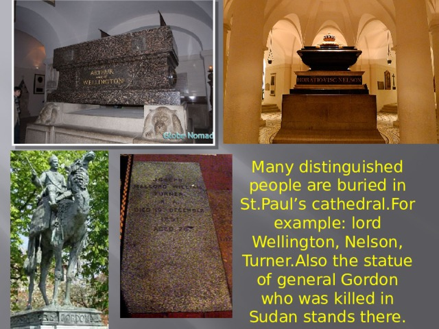 Many distinguished people are buried in St.Paul's cathedral.For example: lord Wellington, Nelson, Turner.Also the statue of general Gordon who was killed in Sudan stands there.