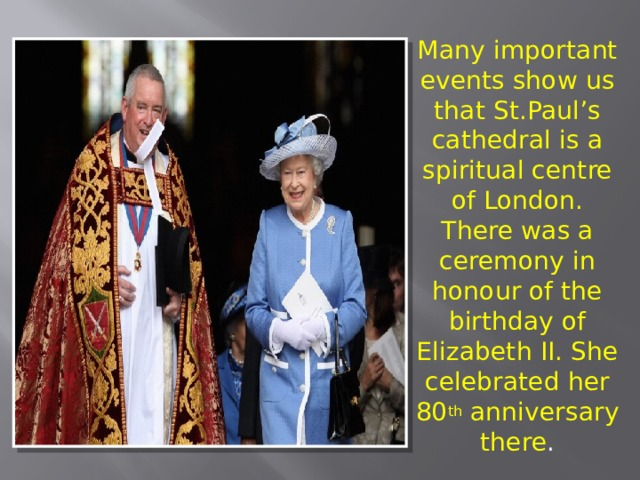 Many important events show us that St.Paul's cathedral is a spiritual centre of London. There was a ceremony in honour of the birthday of Elizabeth II. She celebrated her 80 th anniversary there .