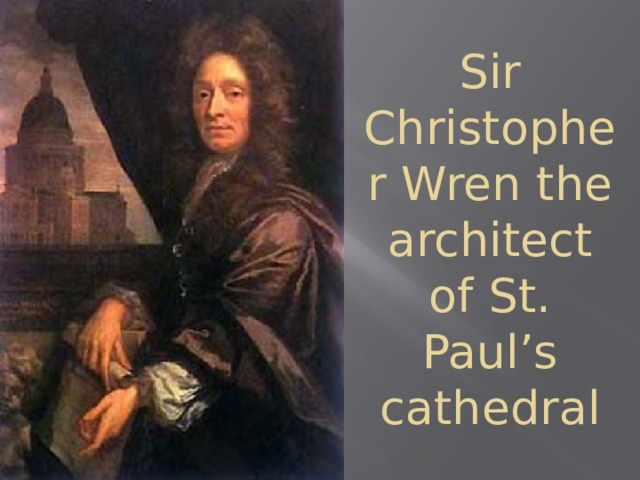Sir Christopher Wren the architect of St. Paul's cathedral