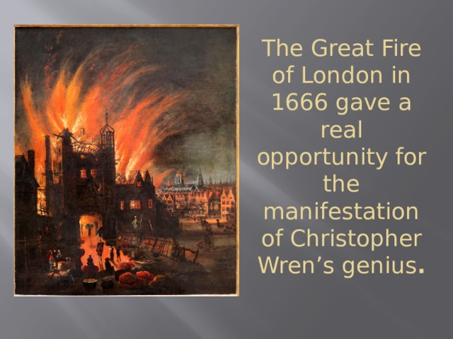 The Great Fire of London in 1666 gave a real opportunity for the manifestation of Christopher Wren's genius .