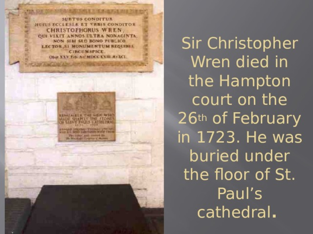 Sir Christopher Wren died in the Hampton court on the 26 th of February in 1723. He was buried under the floor of St. Paul's cathedral .