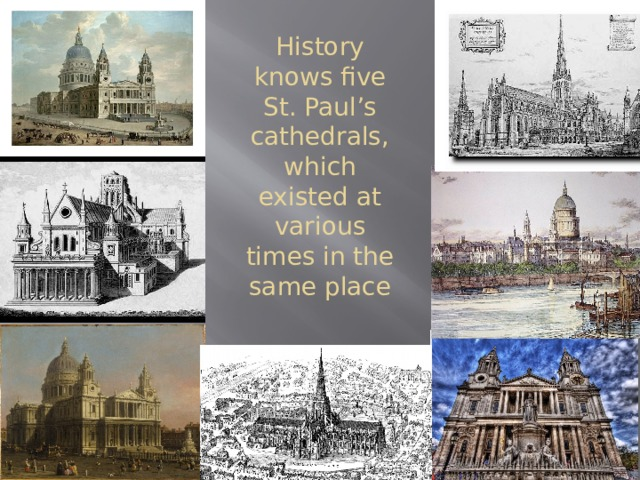 History knows five St. Paul's cathedrals, which existed at various times in the same place