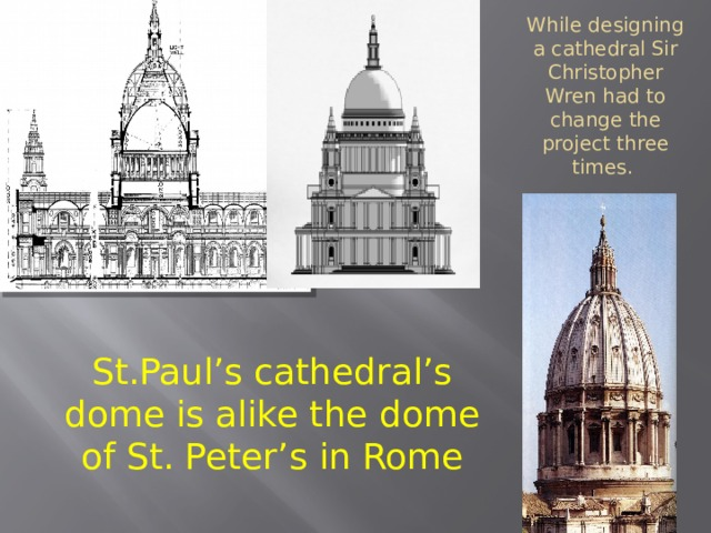 While designing a cathedral Sir Christopher Wren had to change the project three times. St.Paul's cathedral's dome is alike the dome of St. Peter's in Rome