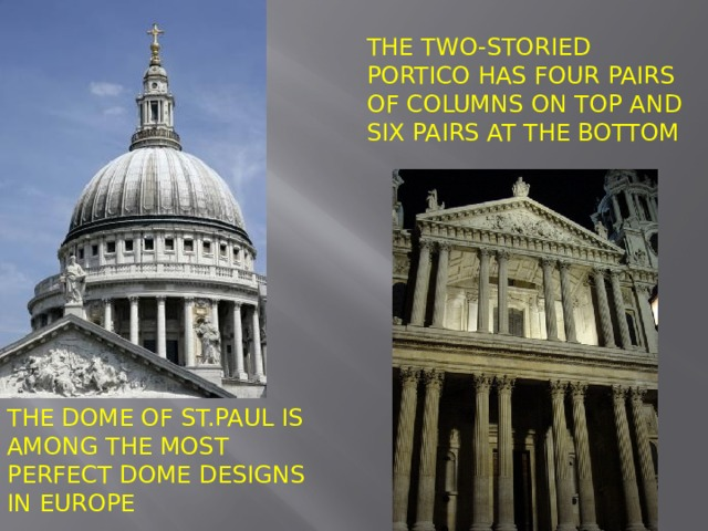 The two-storied portico has four pairs of columns on top and six pairs at the bottom The dome of St.Paul is among the most perfect dome designs in Europe