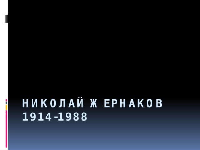 НИКОЛАЙ ЖЕРНАКОВ  1914-1988