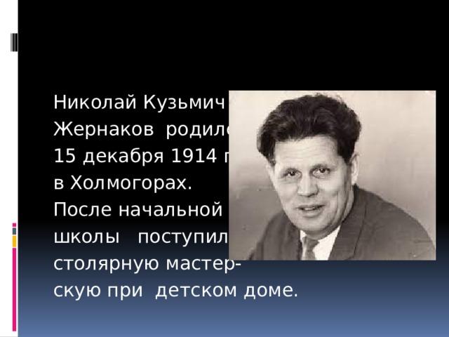 Николай Кузьмич Жернаков родился 15 декабря 1914 года в Холмогорах. После начальной школы поступил в столярную мастер- скую при детском доме.