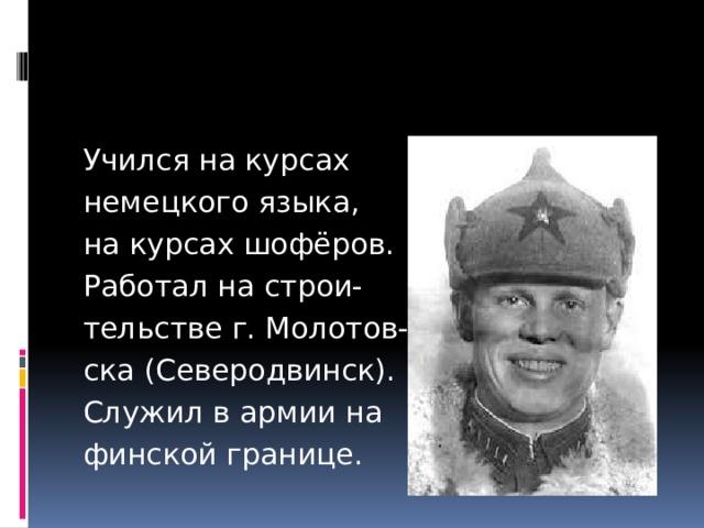 Учился на курсах немецкого языка, на курсах шофёров. Работал на строи- тельстве г. Молотов- ска (Северодвинск). Служил в армии на финской границе.