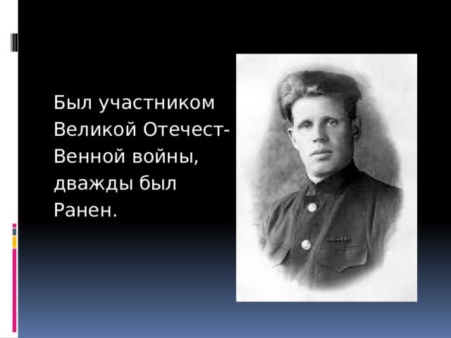 Был участником Великой Отечест- Венной войны, дважды был Ранен.