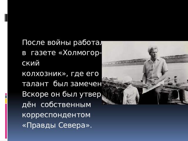 После войны работал в газете «Холмогор- ский колхозник», где его талант был замечен. Вскоре он был утверж- дён собственным корреспондентом «Правды Севера».