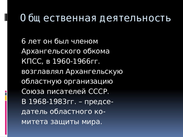 Общественная деятельность 6 лет он был членом Архангельского обкома КПСС, в 1960-1966гг. возглавлял Архангельскую областную организацию Союза писателей СССР. В 1968-1983гг. – предсе- датель областного ко- митета защиты мира.