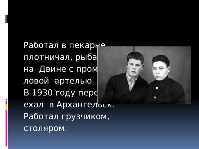 Работал в пекарне, плотничал, рыбачил на Двине с промыс- ловой артелью. В 1930 году пере- ехал в Архангельск. Работал грузчиком, столяром.