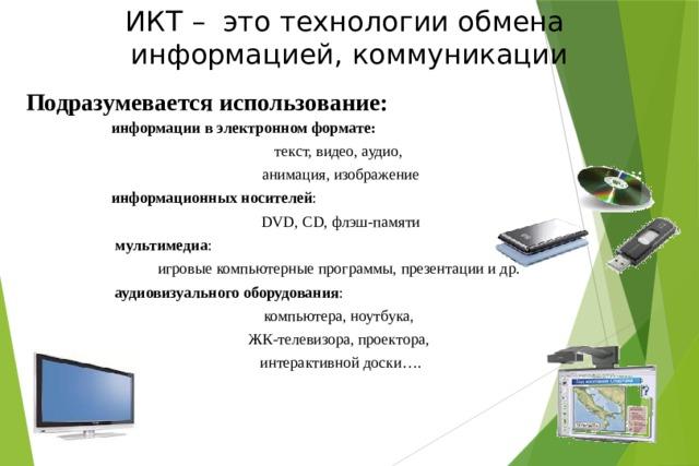 ИКТ – это технологии обмена  информацией, коммуникации Подразумевается использование: информации в электронном формате:  текст, видео, аудио, анимация, изображение информационных носителей : DVD, CD, флэш-памяти  мультимедиа : игровые компьютерные программы, презентации и др.  аудиовизуального оборудования : компьютера, ноутбука, ЖК-телевизора, проектора, интерактивной доски….