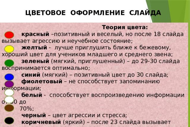 ЦВЕТОВОЕ ОФОРМЛЕНИЕ СЛАЙДА  Теория цвета:  красный –позитивный и веселый, но после 18 слайда вызывает агрессию и неучебное состояние;  желтый - лучше приглушить ближе к бежевому, хороший цвет для учеников младшего и среднего звена;  зеленый (мягкий, приглушенный) – до 29-30 слайда воспринимается оптимально;  синий (мягкий) – позитивный цвет до 30 слайда;  фиолетовый – не способствует запоминанию информации;  белый - способствует воспроизведению информации от 50 до  70%;  черный – цвет агрессии и стресса;  коричневый (яркий) – после 23 слайда вызывает подъем артериального давления;  серый – вызывает тревогу.