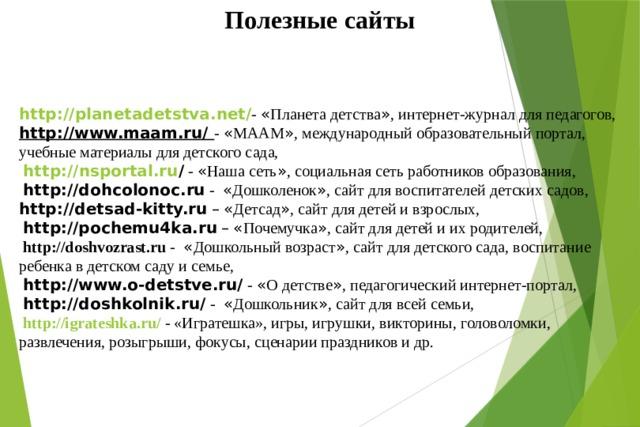 Полезные сайты http :// planetadetstva . net / -  « Планета детства » , интернет-журнал для педагогов, http://www.maam.ru/ - « МААМ » , международный образовательный портал, учебные материалы для детского сада,  http :// nsportal . ru /  - « Наша сеть » , социальная сеть работников образования,  http://dohcolonoc.ru  - « Дошколенок » , сайт для воспитателей детских садов, http://detsad-kitty.ru  –  « Детсад » , сайт для детей и взрослых,  http://pochemu4ka.ru  –  « Почемучка » , сайт для детей и их родителей,  http://doshvozrast.ru  - « Дошкольный возраст » , сайт для детского сада, воспитание ребенка в детском саду и семье,  http://www.o-detstve.ru/  - « О детстве » , педагогический интернет-портал,  http://doshkolnik.ru/  - « Дошкольник » , сайт для всей семьи,  http://igrateshka.ru/  - «Игратешка», игры, игрушки, викторины, головоломки, развлечения, розыгрыши, фокусы, сценарии праздников и др.