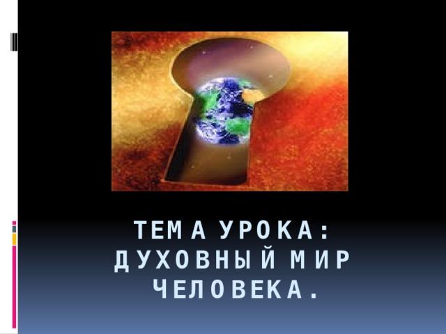 Тема урока:  Духовный мир человека.
