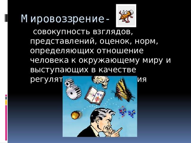 Мировоззрение-  совокупность взглядов, представлений, оценок, норм, определяющих отношение человека к окружающему миру и выступающих в качестве регуляторов его поведения