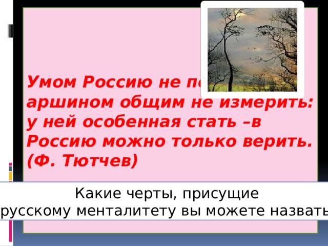Умом Россию не понять,  аршином общим не измерить: у ней особенная стать –в Россию можно только верить. (Ф. Тютчев) С понятием «мировоззрение» сходно понятие «менталитет» (от фр. mentalite — склад ума). Какие черты, присущие русскому менталитету вы можете назвать?