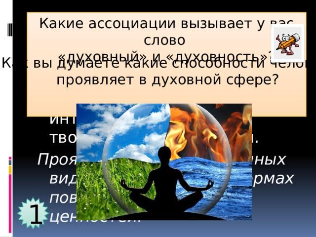 Какие ассоциации вызывает у вас слово «духовный» и «духовность»? Духовный мир человека-  это сфера его жизнедеятельности, в которой он проявляет свои интеллектуальные и творческие способности. Проявляется в определённых видах деятельности, формах поведения и системе ценностей. Как вы думаете какие способности человек  проявляет в духовной сфере? 1