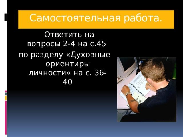Самостоятельная работа.  Ответить на вопросы 2-4 на с.45 по разделу «Духовные ориентиры личности» на с. 36-40