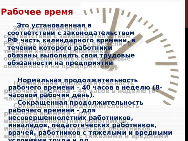 Рабочее время  Это установленная в соответствии с законодательством РФ часть календарного времени, в течение которого работники обязаны выполнять свои трудовые обязанности на предприятии  Нормальная продолжительность рабочего времени – 40 часов в неделю (8-часовой рабочий день).  Сокращенная продолжительность рабочего времени – для несовершеннолетних работников, инвалидов, педагогических работников, врачей, работников с тяжелыми и вредными условиями труда и др.